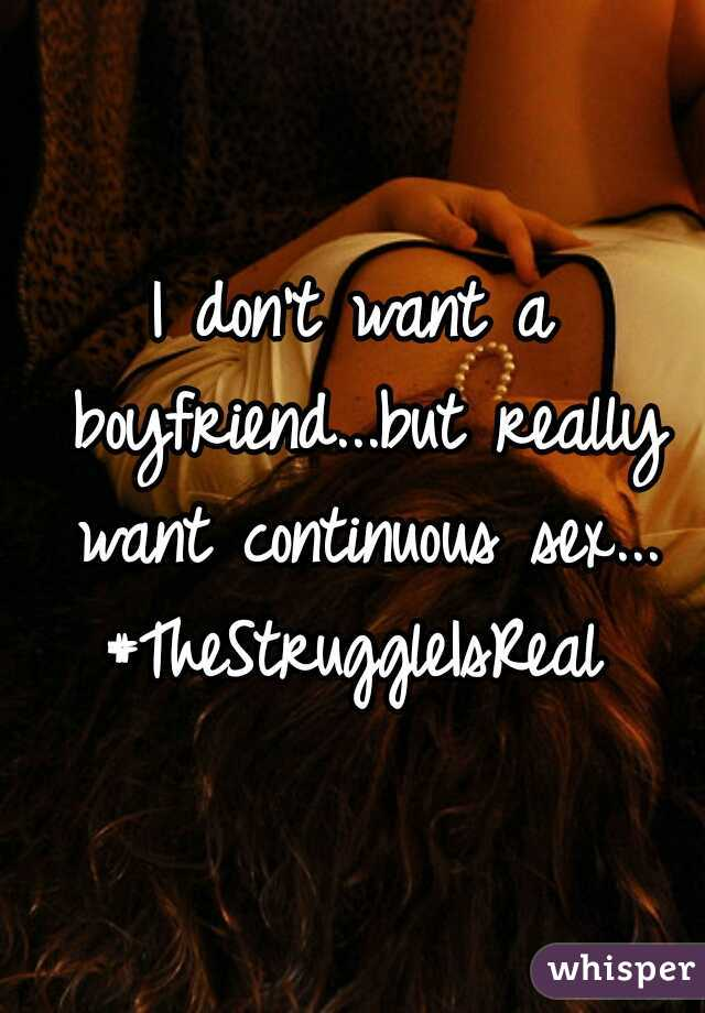 I don't want a boyfriend...but really want continuous sex... #TheStruggleIsReal
