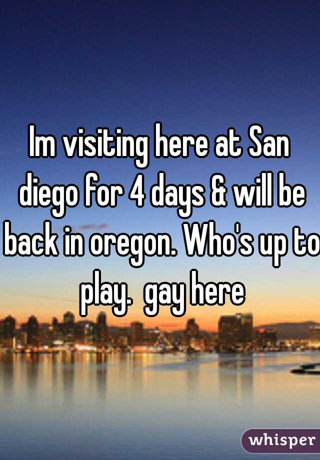 Im visiting here at San diego for 4 days & will be back in oregon. Who's up to play.  gay here