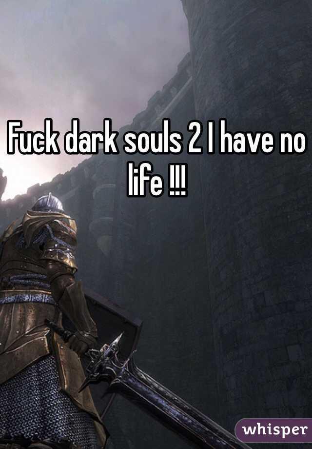 Fuck dark souls 2 I have no life !!!