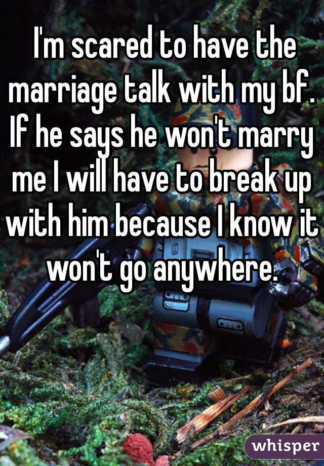 I'm scared to have the marriage talk with my bf. If he says he won't marry me I will have to break up with him because I know it won't go anywhere.