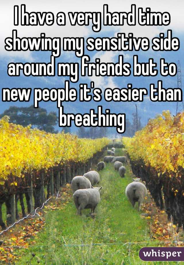 I have a very hard time showing my sensitive side around my friends but to new people it's easier than breathing