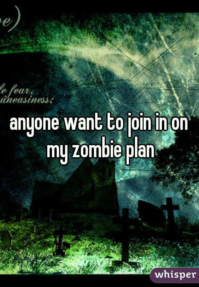 anyone want to join in on my zombie plan