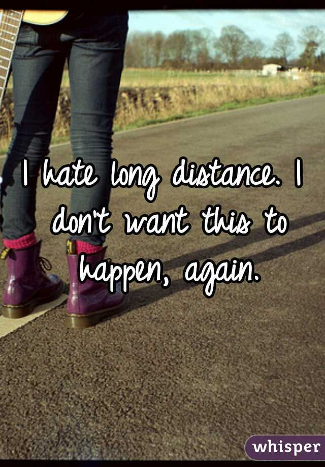 I hate long distance. I don't want this to happen, again.