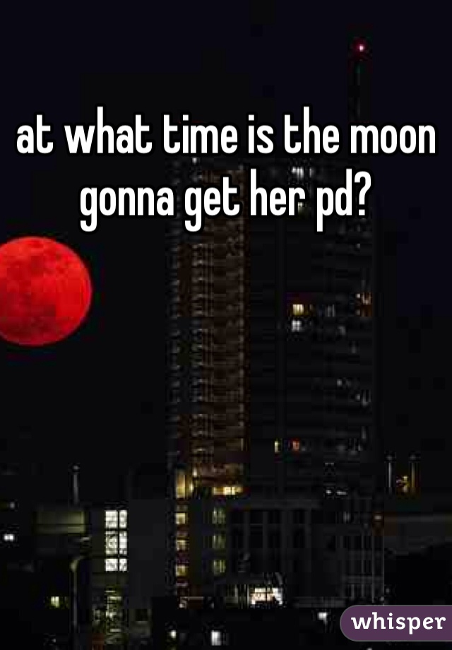 at what time is the moon gonna get her pd?