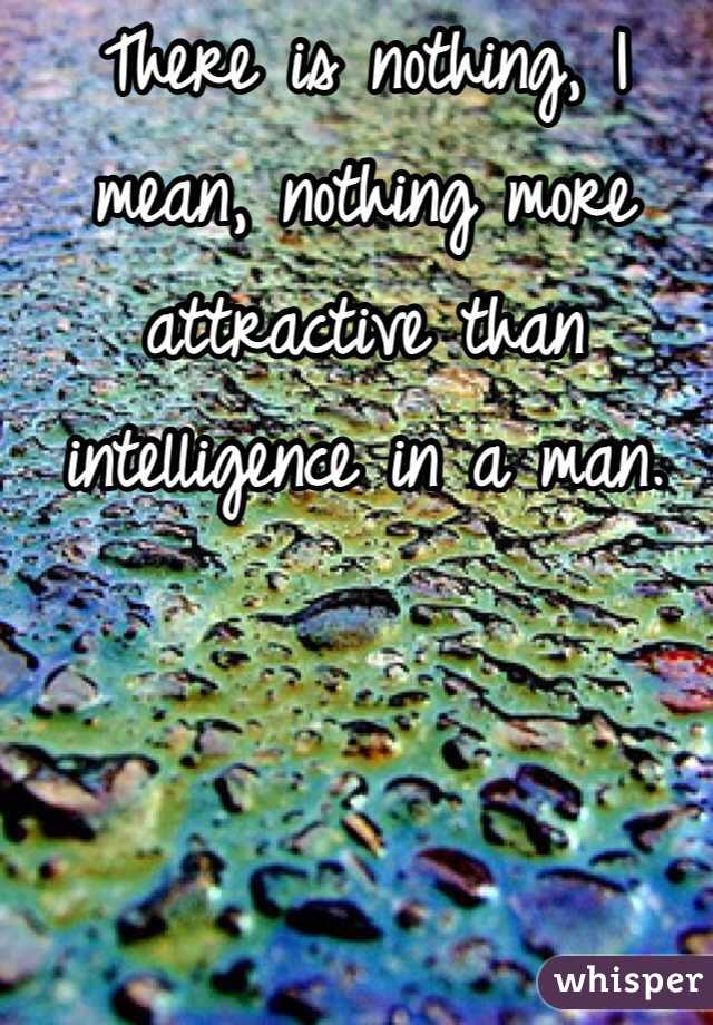 There is nothing, I mean, nothing more attractive than intelligence in a man.