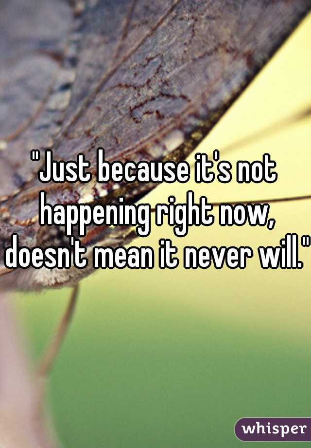 """Just because it's not happening right now, doesn't mean it never will."""