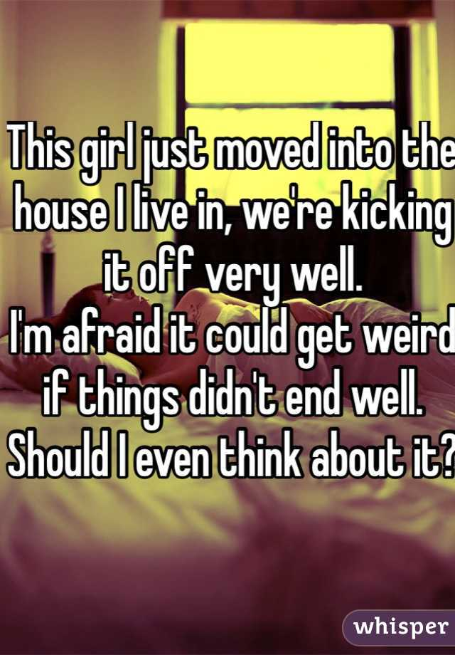 This girl just moved into the house I live in, we're kicking it off very well.  I'm afraid it could get weird if things didn't end well. Should I even think about it?