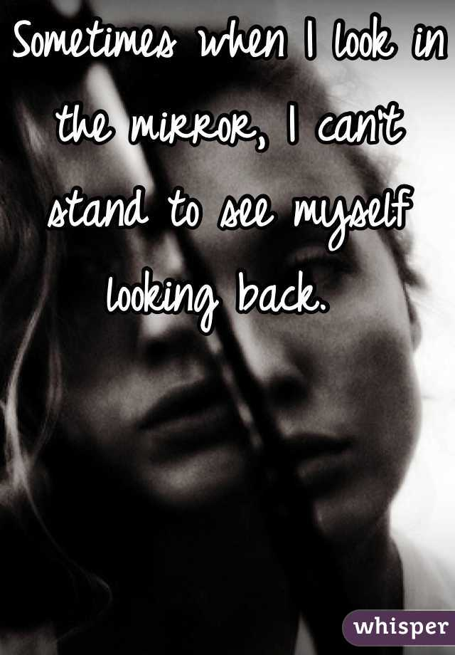 Sometimes when I look in the mirror, I can't stand to see myself looking back.