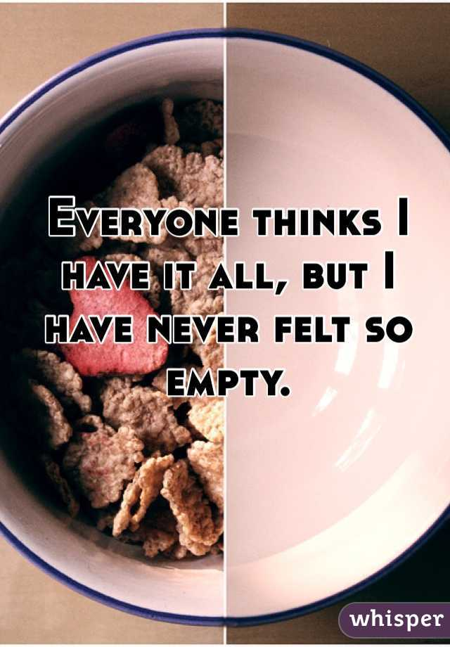 Everyone thinks I have it all, but I have never felt so empty.