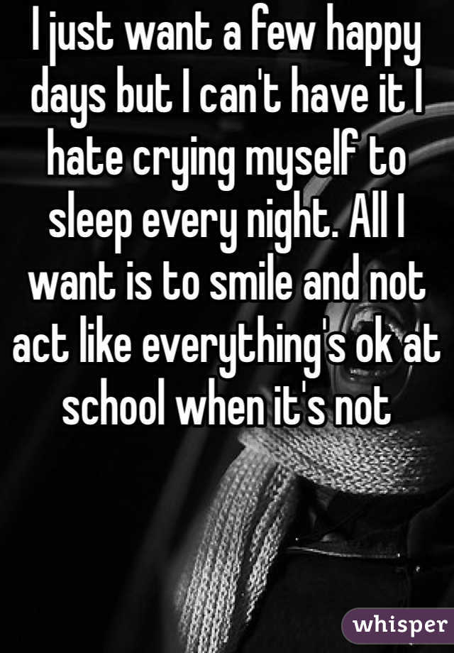 I just want a few happy days but I can't have it I hate crying myself to sleep every night. All I want is to smile and not act like everything's ok at school when it's not