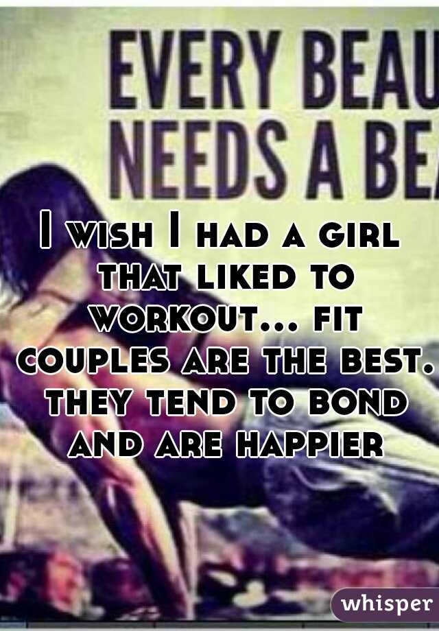 I wish I had a girl that liked to workout... fit couples are the best. they tend to bond and are happier