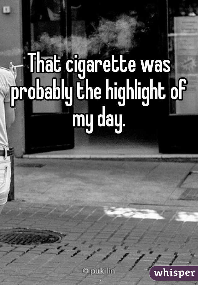 That cigarette was probably the highlight of my day.