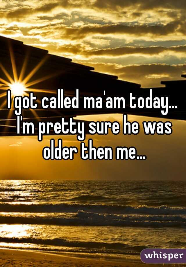 I got called ma'am today... I'm pretty sure he was older then me...