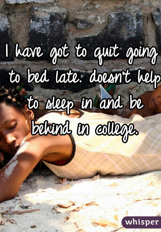 I have got to quit going to bed late. doesn't help to sleep in and be behind in college.