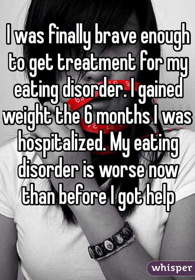I was finally brave enough to get treatment for my eating disorder. I gained weight the 6 months I was hospitalized. My eating disorder is worse now than before I got help