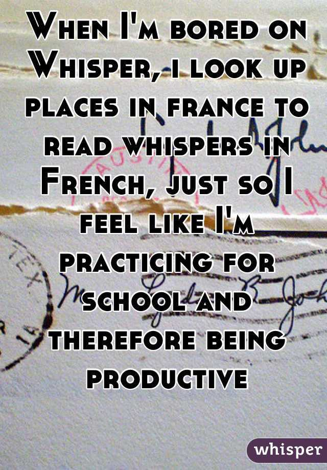 When I'm bored on Whisper, i look up places in france to read whispers in French, just so I feel like I'm practicing for school and therefore being productive