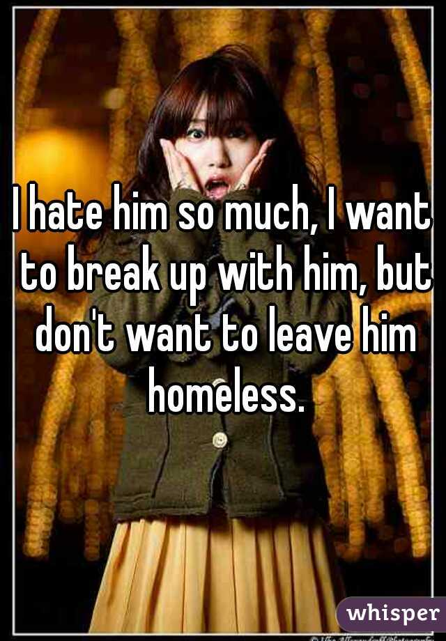 I hate him so much, I want to break up with him, but don't want to leave him homeless.