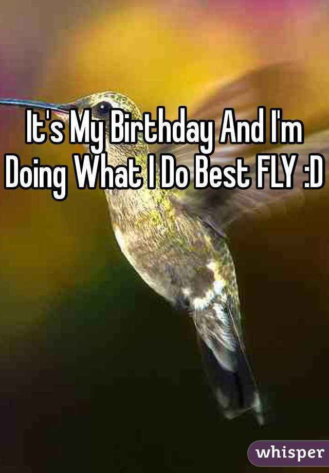It's My Birthday And I'm Doing What I Do Best FLY :D
