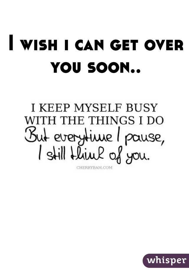 I wish i can get over you soon..