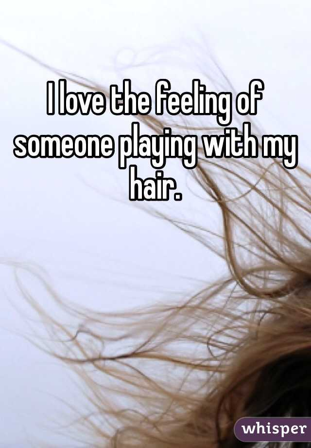 I love the feeling of someone playing with my hair.