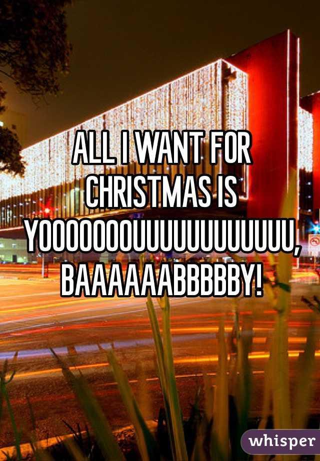 ALL I WANT FOR CHRISTMAS IS YOOOOOOOUUUUUUUUUUUU, BAAAAAABBBBBY!