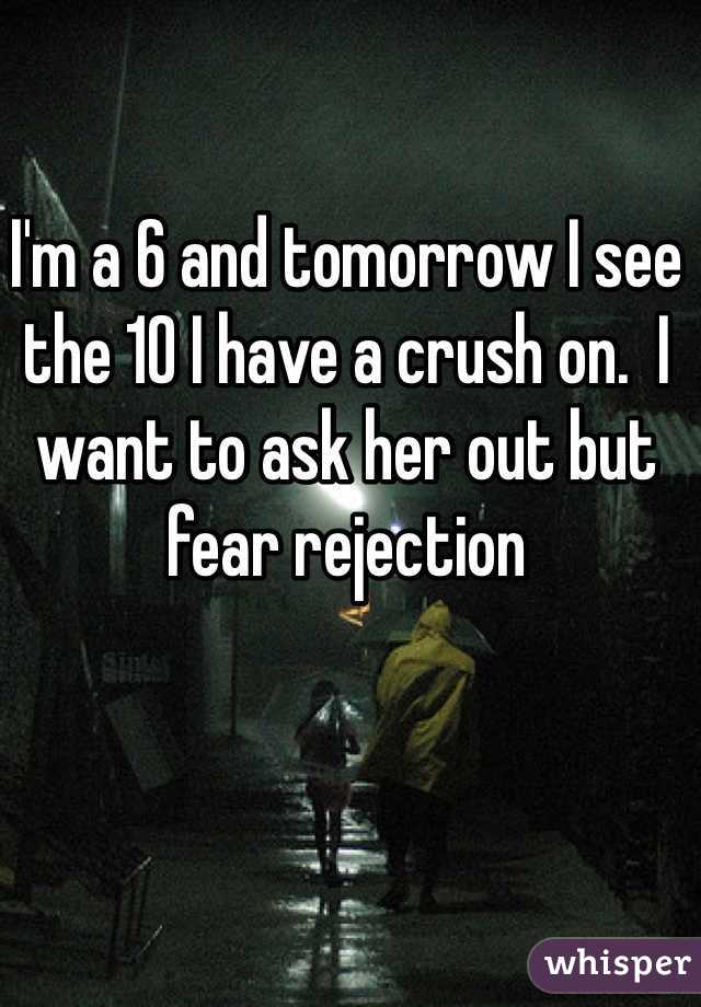 I'm a 6 and tomorrow I see the 10 I have a crush on.  I want to ask her out but fear rejection