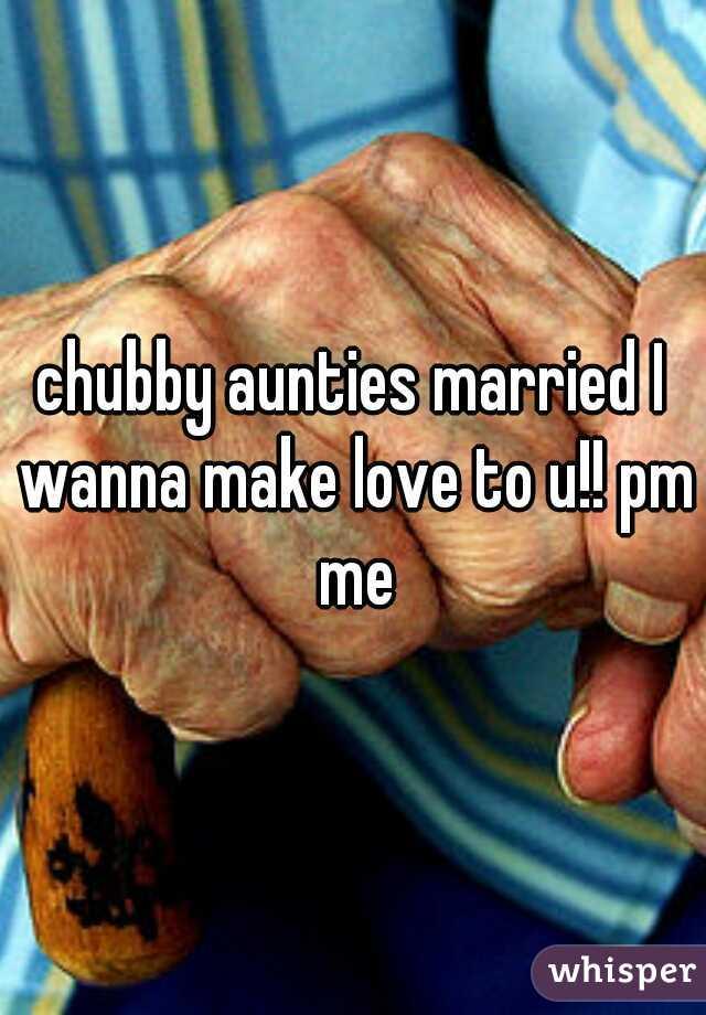 chubby aunties married I wanna make love to u!! pm me