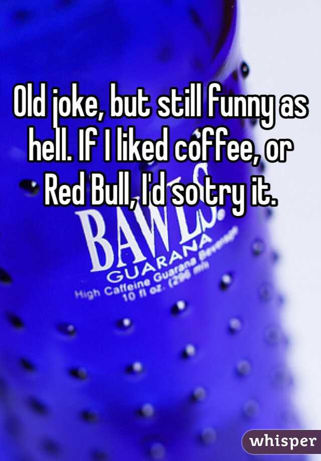 Old joke, but still funny as hell. If I liked coffee, or Red Bull, I'd so try it.