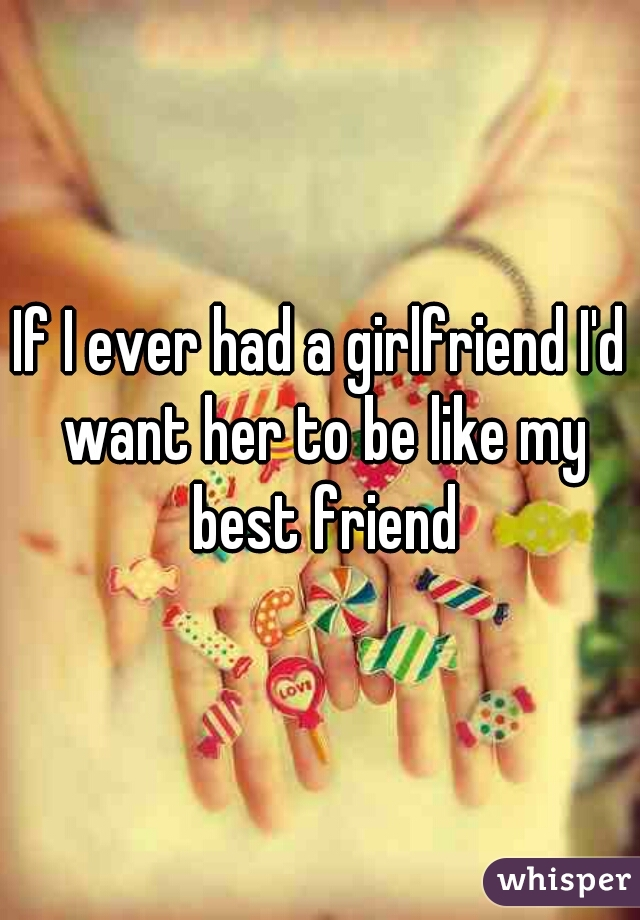 If I ever had a girlfriend I'd want her to be like my best friend