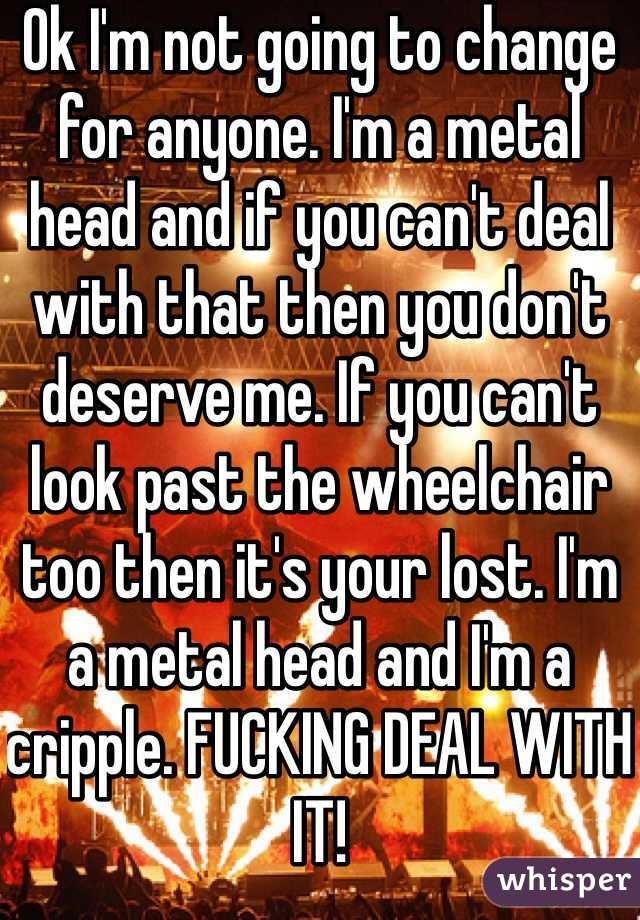 Ok I'm not going to change for anyone. I'm a metal head and if you can't deal with that then you don't deserve me. If you can't look past the wheelchair too then it's your lost. I'm a metal head and I'm a cripple. FUCKING DEAL WITH IT!