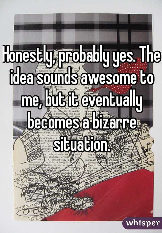 Honestly, probably yes. The idea sounds awesome to me, but it eventually becomes a bizarre situation.