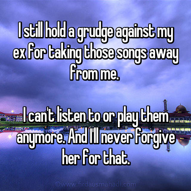 I still hold a grudge against my ex for taking those songs away from me.   I can't listen to or play them anymore. And I'll never forgive her for that.