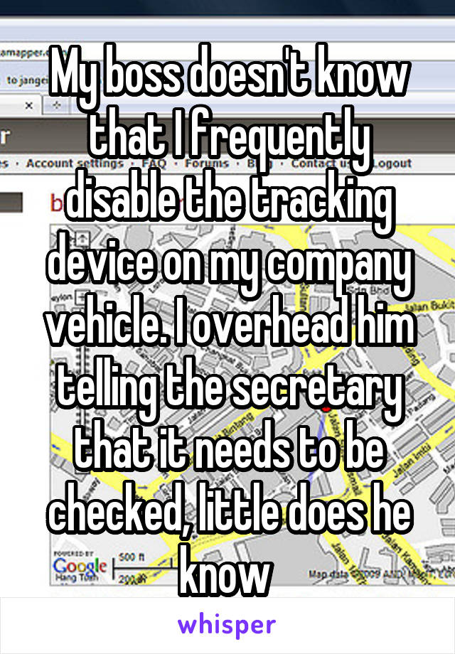 My boss doesn't know that I frequently disable the tracking device on my company vehicle. I overhead him telling the secretary that it needs to be checked, little does he know