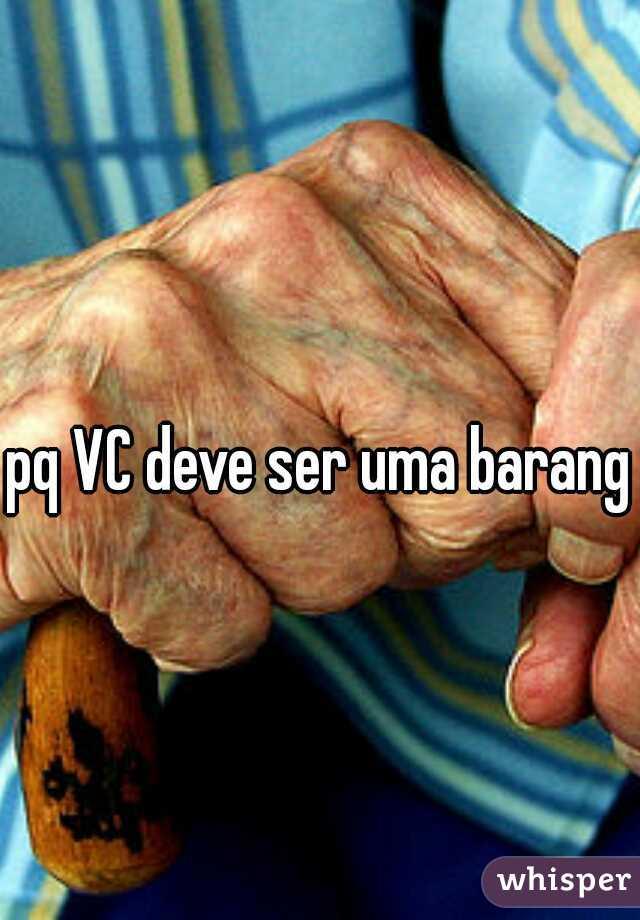 pq VC deve ser uma baranga