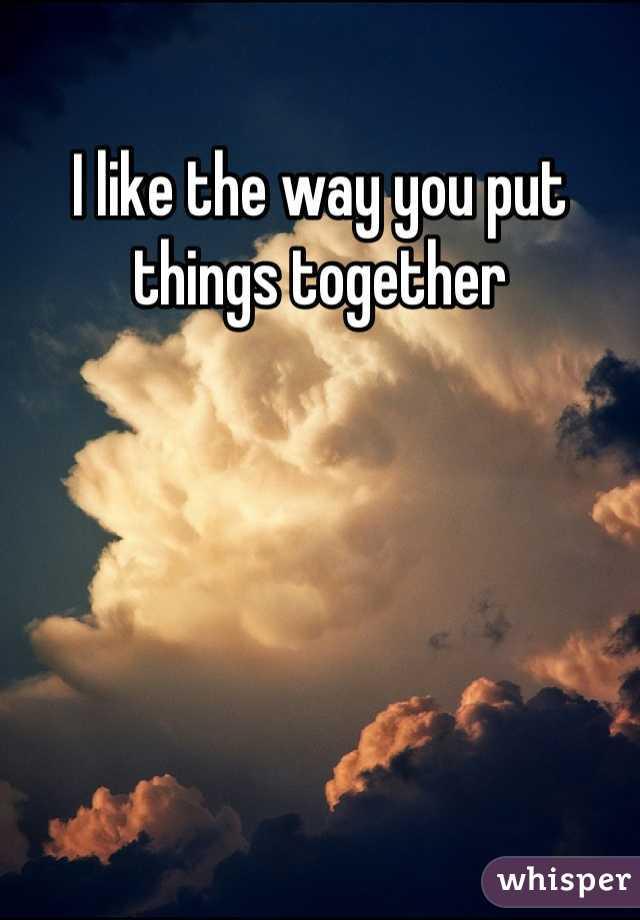I like the way you put things together
