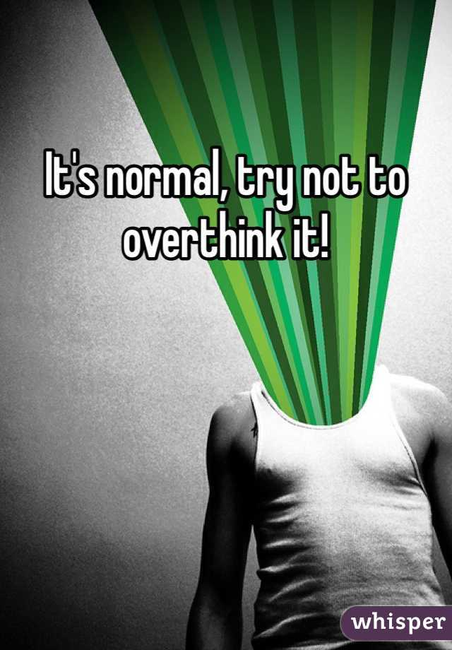 It's normal, try not to overthink it!