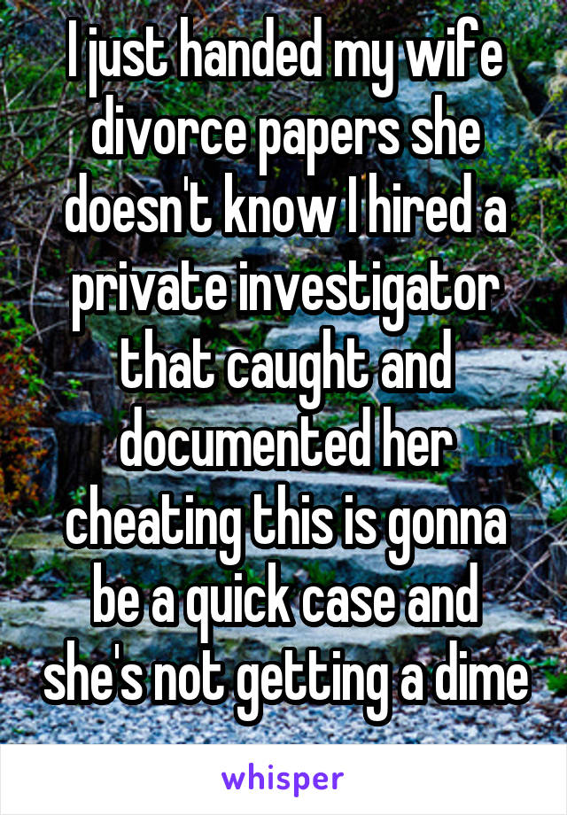 I just handed my wife divorce papers she doesn't know I hired a private investigator that caught and documented her cheating this is gonna be a quick case and she's not getting a dime