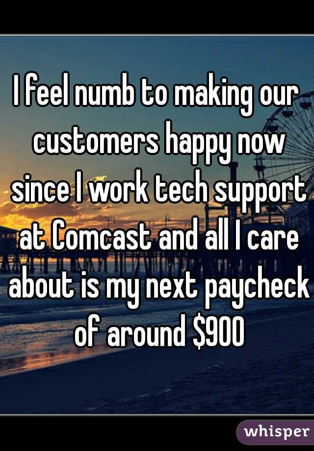 I feel numb to making our customers happy now since I work tech support at Comcast and all I care about is my next paycheck of around $900
