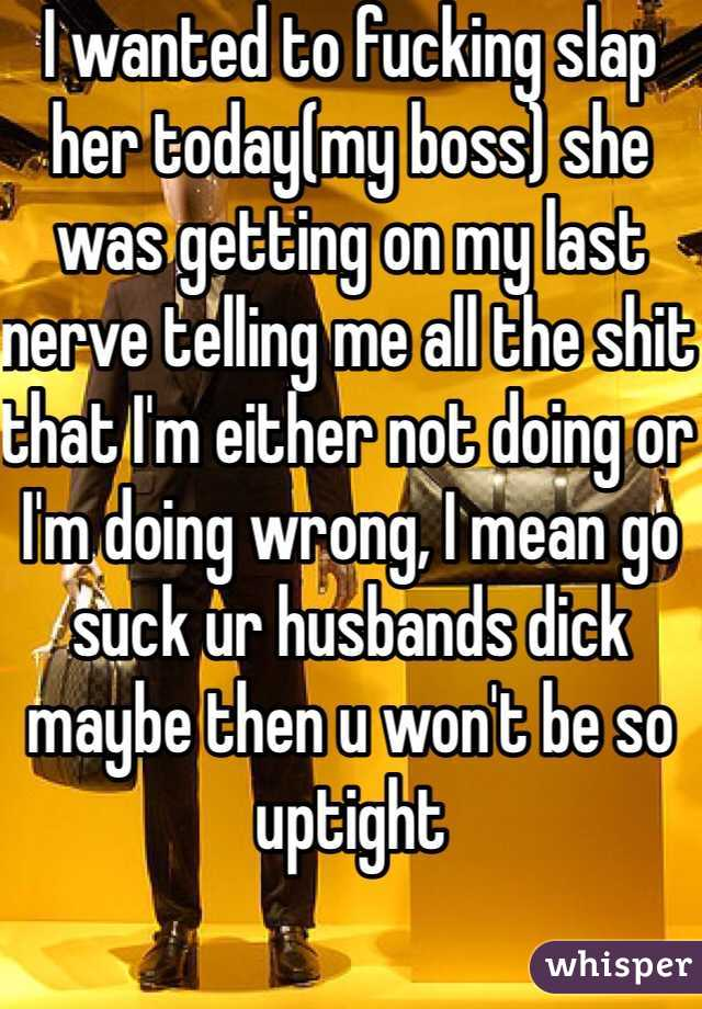 I wanted to fucking slap her today(my boss) she was getting on my last nerve telling me all the shit that I'm either not doing or I'm doing wrong, I mean go suck ur husbands dick maybe then u won't be so uptight