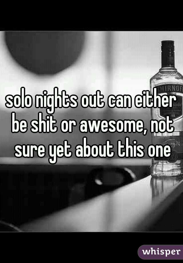 solo nights out can either be shit or awesome, not sure yet about this one
