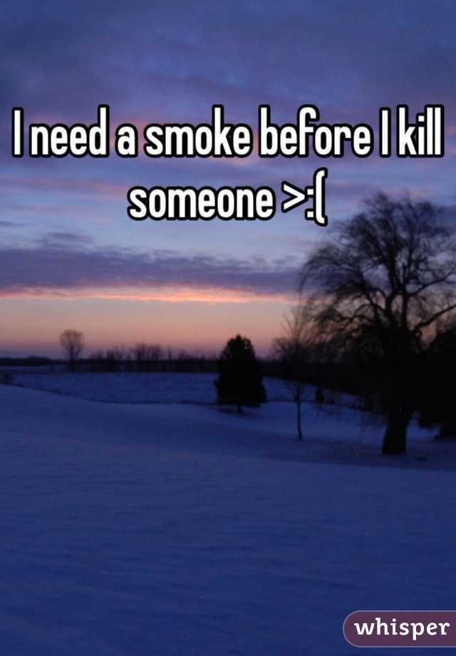 I need a smoke before I kill someone >:(