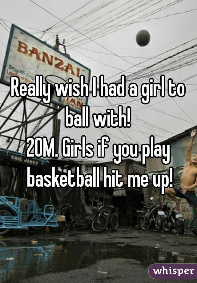 Really wish I had a girl to ball with!  20M. Girls if you play basketball hit me up!