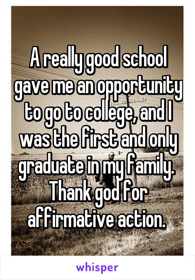 A really good school gave me an opportunity to go to college, and I was the first and only graduate in my family.  Thank god for affirmative action.