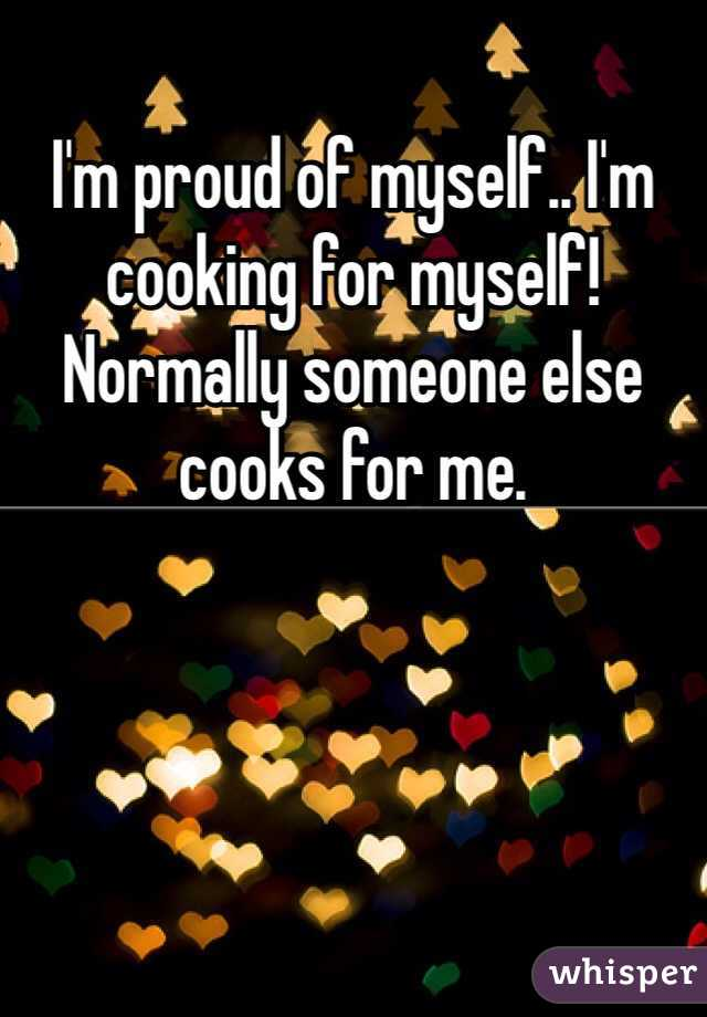 I'm proud of myself.. I'm cooking for myself! Normally someone else cooks for me.