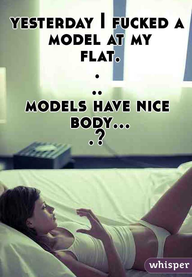 yesterday I fucked a model at my flat....  models have nice body....?