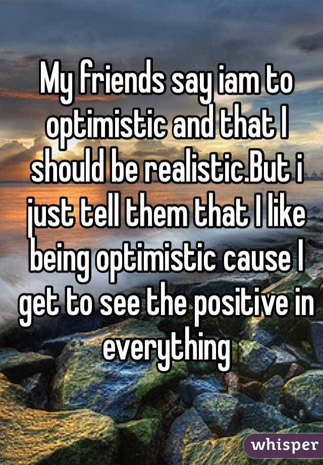 My friends say iam to optimistic and that I should be realistic.But i just tell them that I like being optimistic cause I get to see the positive in everything