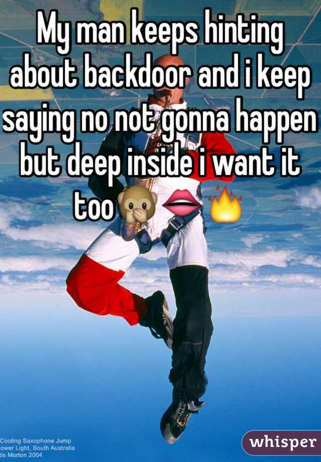 My man keeps hinting about backdoor and i keep saying no not gonna happen but deep inside i want it too🙊👄🔥