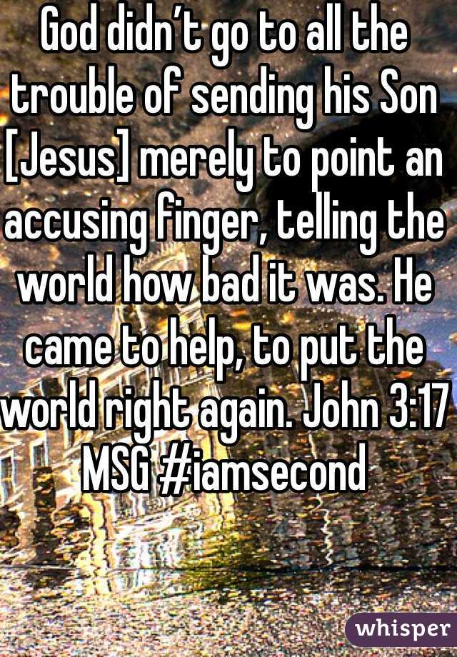 God didn't go to all the trouble of sending his Son [Jesus] merely to point an accusing finger, telling the world how bad it was. He came to help, to put the world right again. John 3:17 MSG #iamsecond