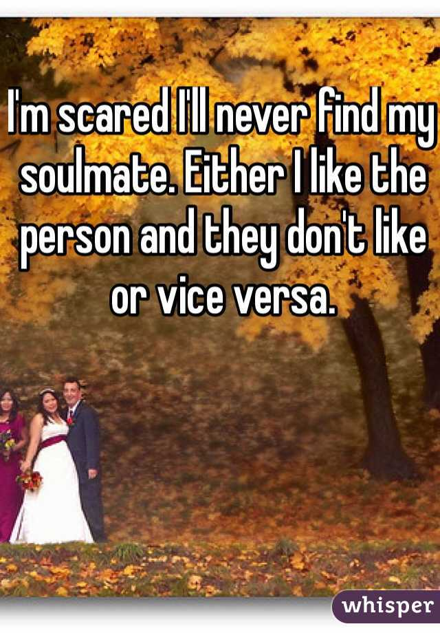 I'm scared I'll never find my soulmate. Either I like the person and they don't like or vice versa.