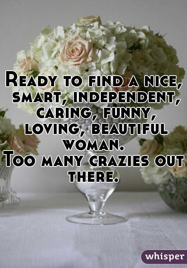Ready to find a nice, smart, independent, caring, funny, loving, beautiful woman.   Too many crazies out there.